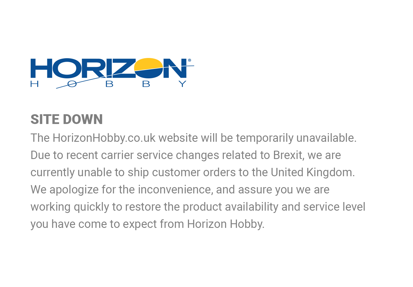 The HorizonHobby.co.uk website will be temporarily unavailable. Due to recent carrier service changes related to Brexit, we are currently unable to ship to customer orders to the United Kingdom.
