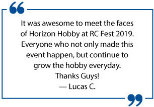 It was awesome to meet the faces of Horizon Hobby at RC Fest 2019. Everyone who not only made this event happen, but continue to grow the hobby everyday. Thanks Guys! - Lucas C.