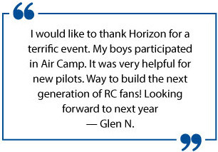 I would like to thank Horizon for a terrific event. My boys participated in Air Camp. It was very helpful for new pilots. Way to build the next generation of RC fans! Looking forward to the next year. - Glen N.